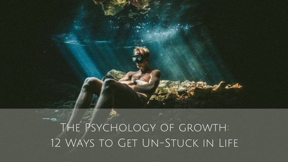 The Psychology of Growth: 12 Ways to Get Un-Stuck in Life